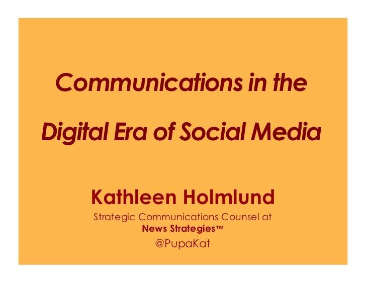 Communications in theDigital Era of Social Media    Kathleen Holmlund     Strategic Communications Counsel at             ...
