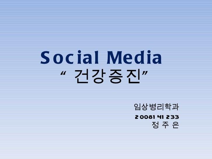 "Social Media  "" 건강증진"" 임상병리학과 2008141233 정 주 은"