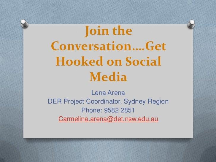 Join the Conversation….Get Hooked on Social Media<br />Lena Arena<br />DER Project Coordinator, Sydney Region<br />Phone: ...