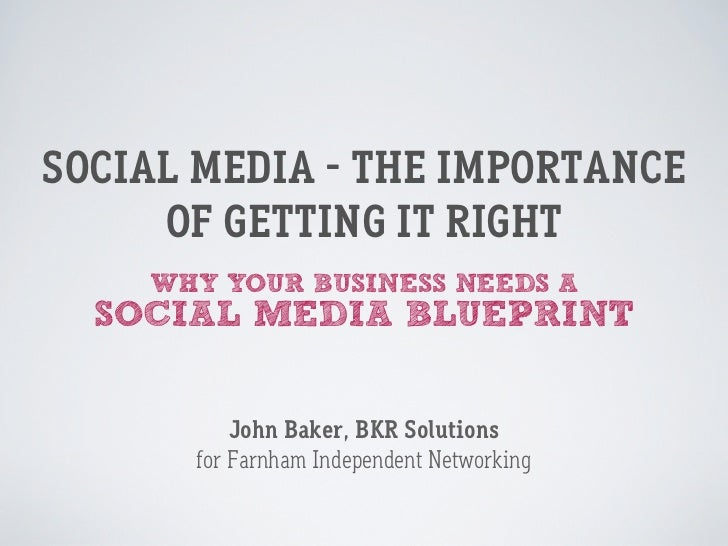 SOCIAL MEDIA - THE IMPORTANCE     OF GETTING IT RIGHT    WHY YOUR BUSINESS NEEDS A  SOCIAL MEDIA BLUEPRINT          John B...