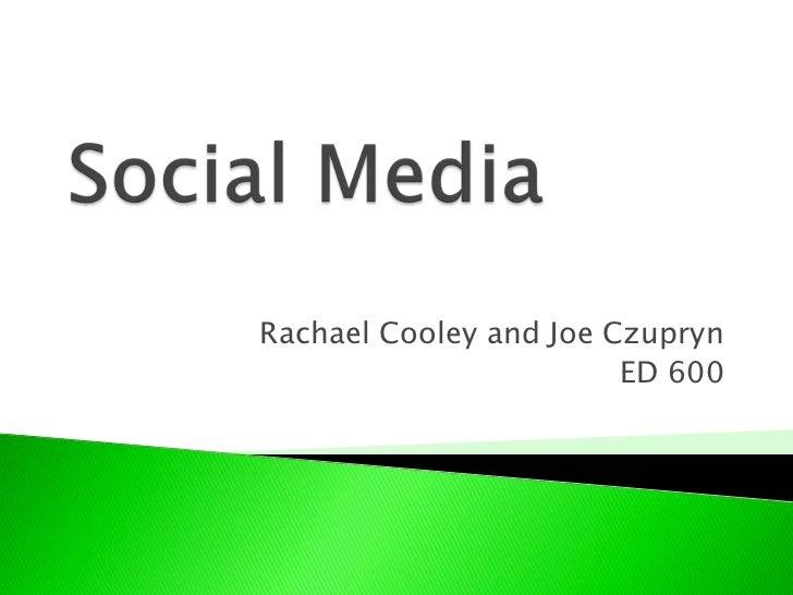 Social Media<br />Rachael Cooley and Joe Czupryn<br />ED 600<br />