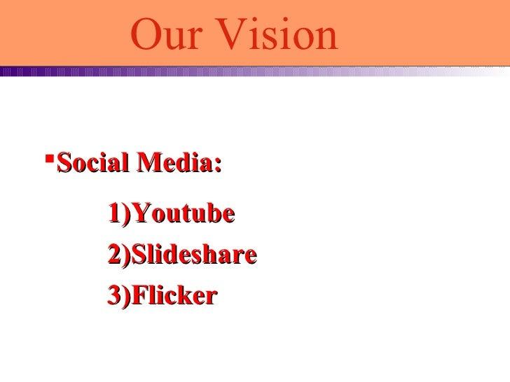 <ul><li>Social Media: </li></ul>1)Youtube 2)Slideshare 3)Flicker Our Vision