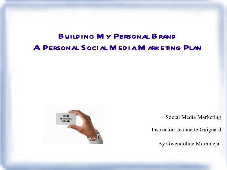 Building My Personal Brand A Personal Social Media Marketing Plan <ul>Social Media Marketing </ul>Instructor: Jeannette Gu...