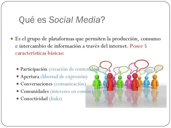 Qué es  Social Media ? <ul><li>Es el grupo de plataformas que permiten la producción, consumo e intercambio de información...