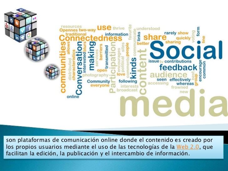 son plataformas de comunicación online donde el contenido es creado porlos propios usuarios mediante el uso de las tecnolo...