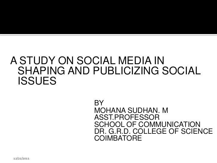 A STUDY ON SOCIAL MEDIA IN SHAPING AND PUBLICIZING SOCIAL ISSUES             BY             MOHANA SUDHAN. M             A...