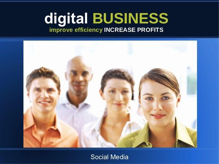 <ul>digital   BUSINESS </ul><ul>improve efficiency  INCREASE PROFITS </ul><ul><li>Social Media </li></ul>