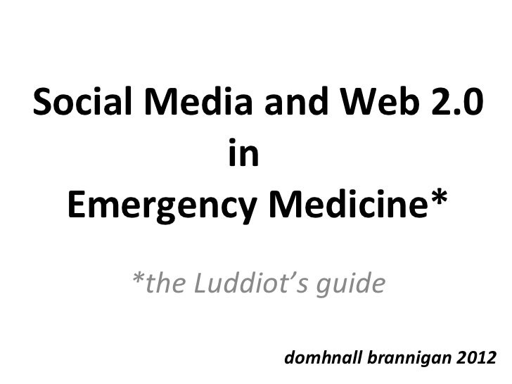 Social Media and Web 2.0 in  Emergency Medicine* *the Luddiot's guide domhnall brannigan 2012