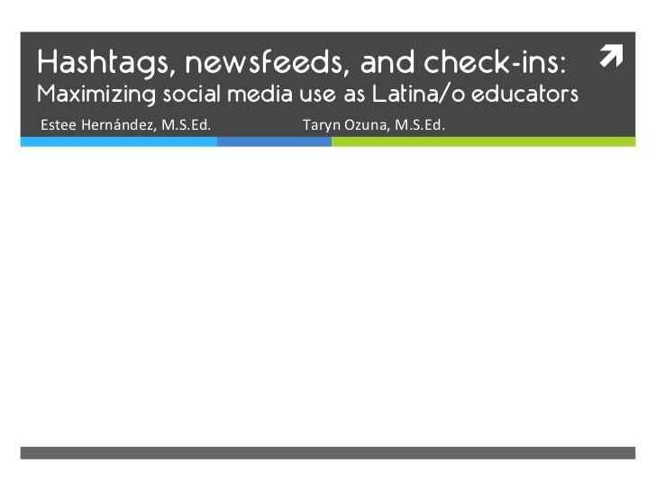 Hashtags, newsfeeds, and check-ins: ì Maximizing social media use as Latina/o educatorsEstee Hernández, M.S.Ed.   ...