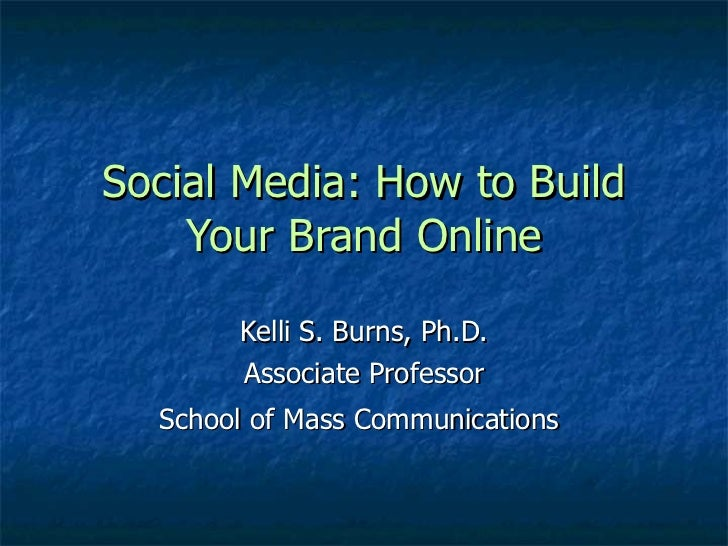 Social Media: How to Build    Your Brand Online       Kelli S. Burns, Ph.D.       Associate Professor  School of Mass Comm...