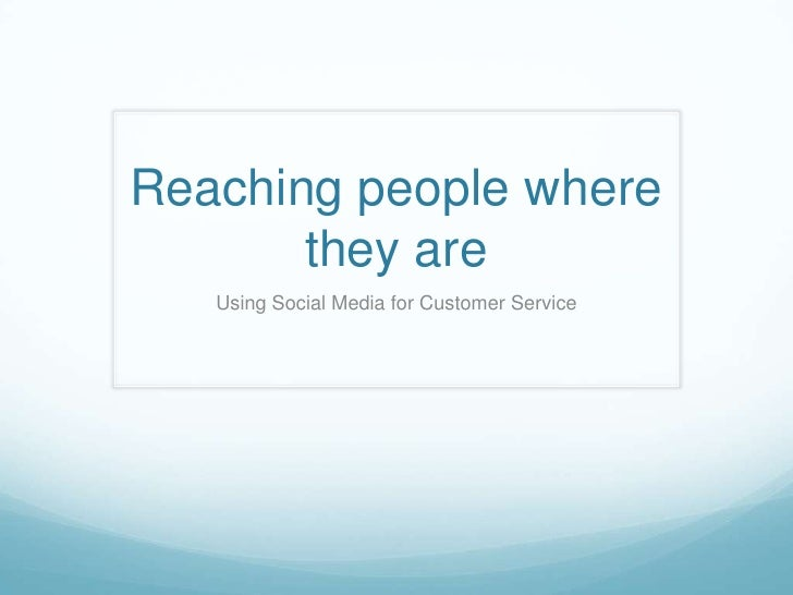 Reaching people where       they are   Using Social Media for Customer Service