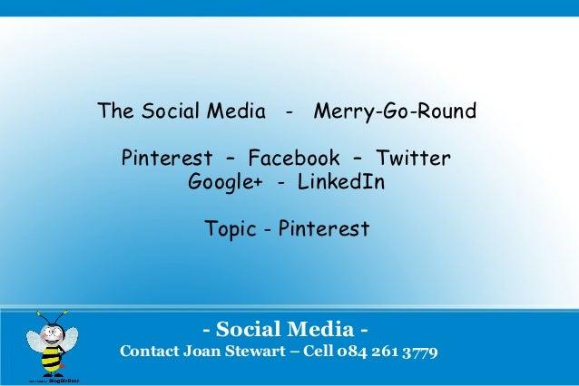 The Social Media - Merry-Go-Round  Pinterest – Facebook – Twitter         Google+ - LinkedIn            Topic - Pinterest ...