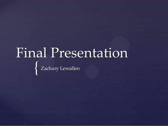 Final Presentation  {   Zachary Lewallen