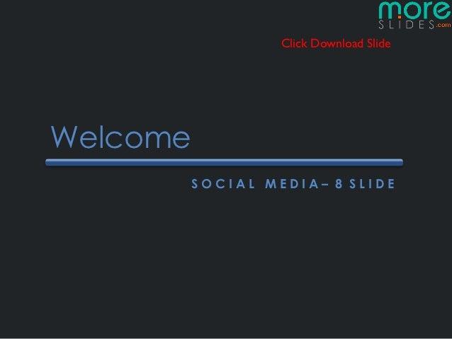Click Download SlideWelcome      SOCIAL MEDIA– 8 SLIDE