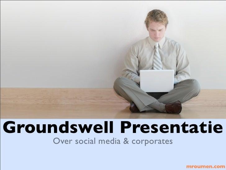 Groundswell Presentatie      Over social media & corporates                                        mroumen.com