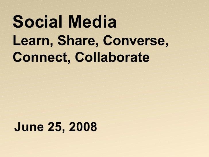 Social Media Learn, Share, Converse, Connect, Collaborate <ul><li>June 25, 2008 </li></ul>