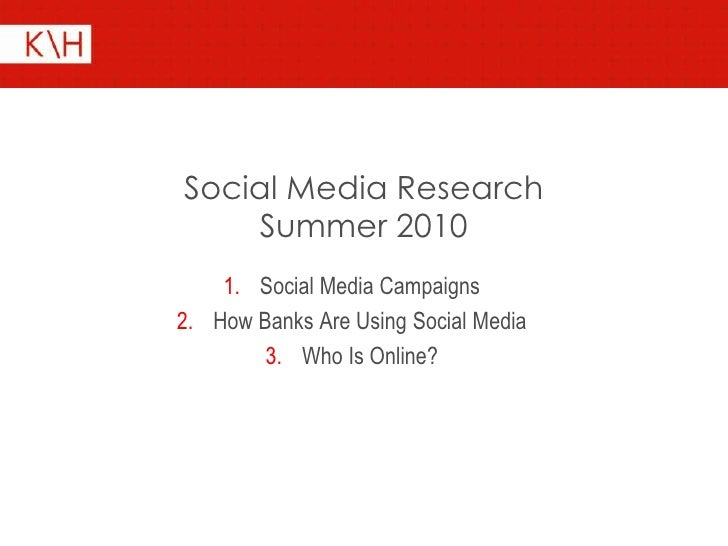 Social Media Research      Summer 2010     1. Social Media Campaigns 2. How Banks Are Using Social Media         3. Who Is...