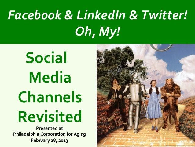 Facebook & LinkedIn & Twitter!          Oh, My!   Social   Media  Channels  Revisited          Presented atPhiladelphia Co...