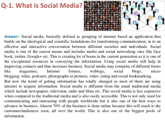 Q-1. What is Social Media? Answer:- Social media, basically defined as grouping of internet based an application that buil...