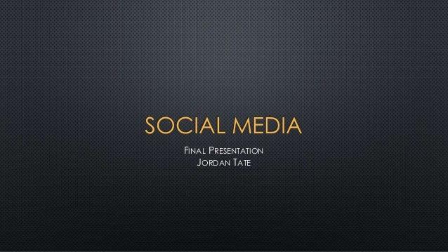 SOCIAL MEDIA  FINAL PRESENTATION     JORDAN TATE