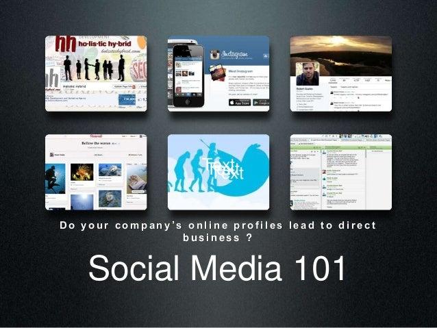 Social Media 101 D o y o u r c o m p a n y ' s o n l i n e p r o f i l e s l e a d t o d i r e c t b u s i n e s s ? TextT...