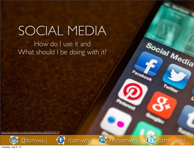 SOCIAL MEDIA How do I use it and What should I be doing with it? http://www.flickr.com/photos/jasonahowie/8583949219/ @tomw...