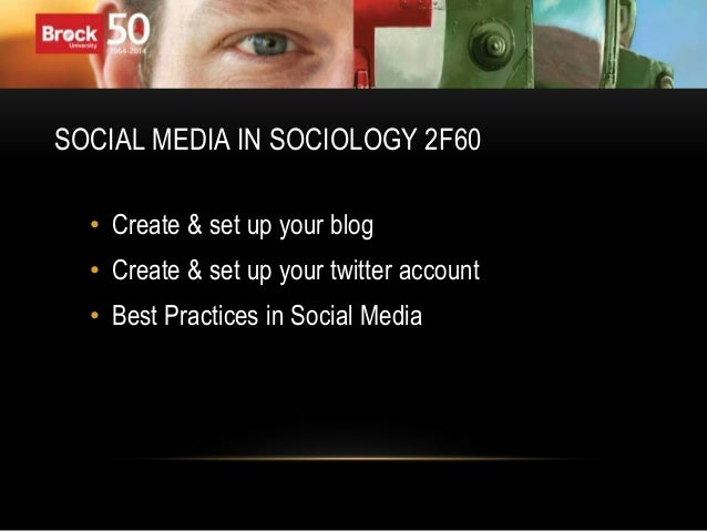 SOCIAL MEDIA IN SOCIOLOGY 2F60 • Create & set up your blog • Create & set up your twitter account • Best Practices in Soci...
