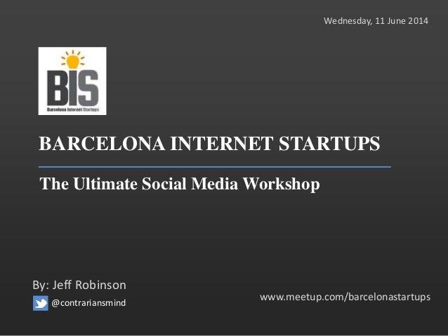 BARCELONA INTERNET STARTUPS The Ultimate Social Media Workshop www.meetup.com/barcelonastartups By: Jeff Robinson Wednesda...