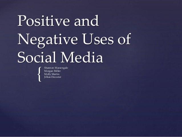 Positive and  Negative Uses of  Social Media  {  Shannon Massengale  Morgan Miller  Molly Martin  Jillian Decoster