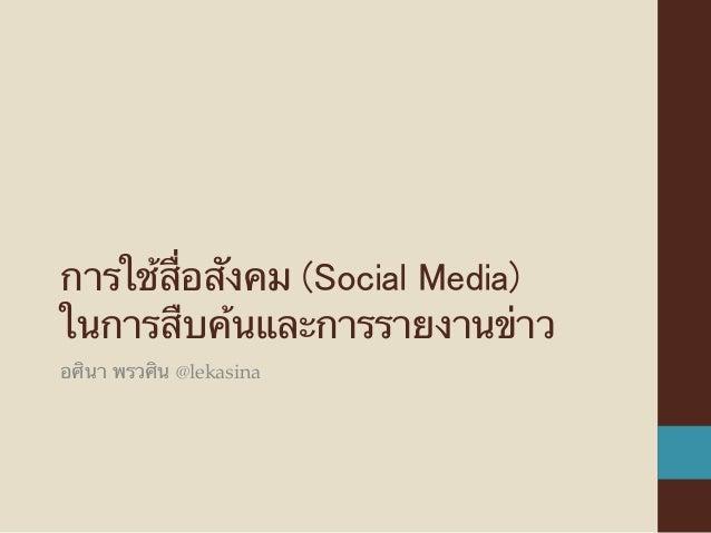 การใช้สื่อสังคม (Social Media) ในการสืบค้นและการรายงานข่าว อศินา พรวศิน @lekasina