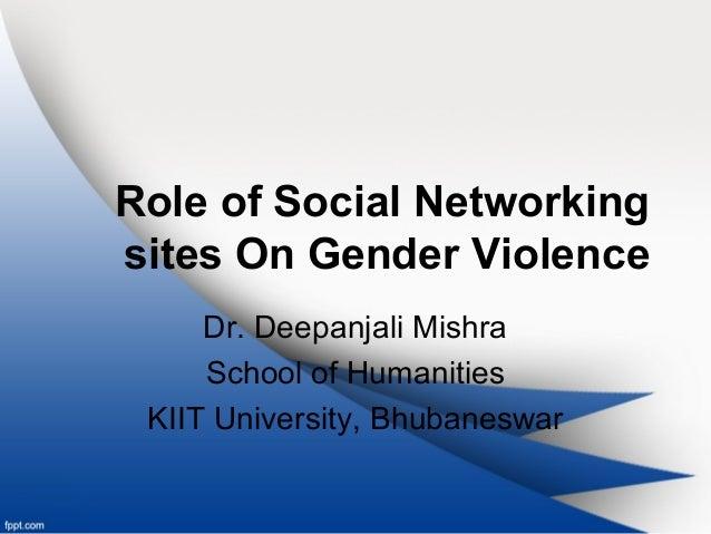 Role of Social Networking sites On Gender Violence Dr. Deepanjali Mishra School of Humanities KIIT University, Bhubaneswar