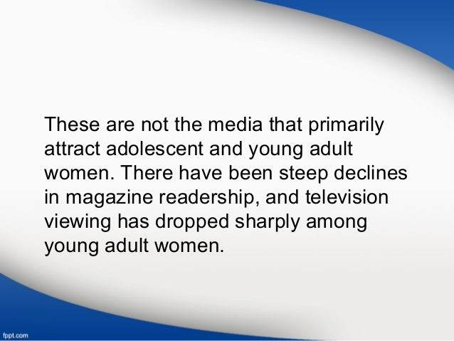 These are not the media that primarily attract adolescent and young adult women. There have been steep declines in magazin...