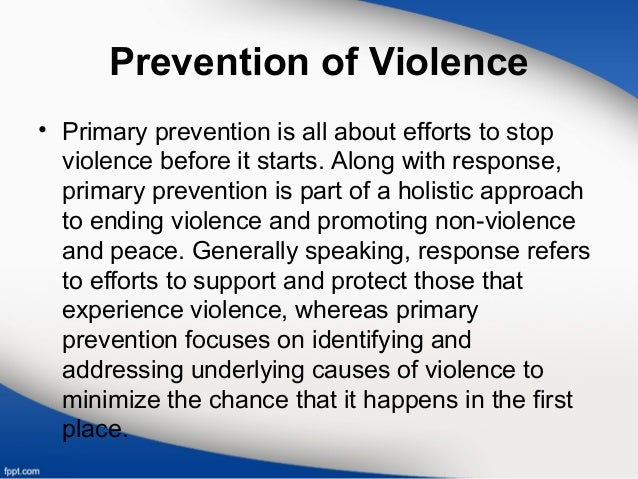 Prevention of Violence • Primary prevention is all about efforts to stop violence before it starts. Along with response, p...