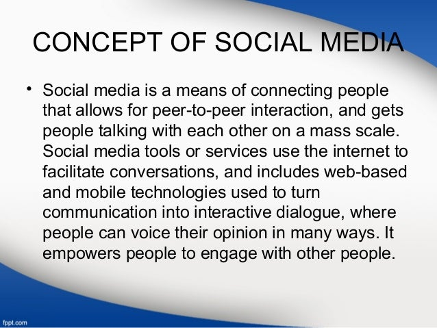 CONCEPT OF SOCIAL MEDIA • Social media is a means of connecting people that allows for peer-to-peer interaction, and gets ...