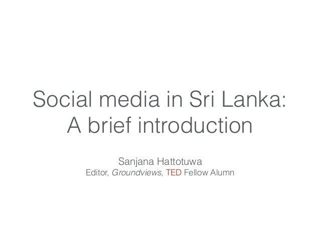 Social media in Sri Lanka: A brief introduction Sanjana Hattotuwa Editor, Groundviews, TED Fellow Alumn