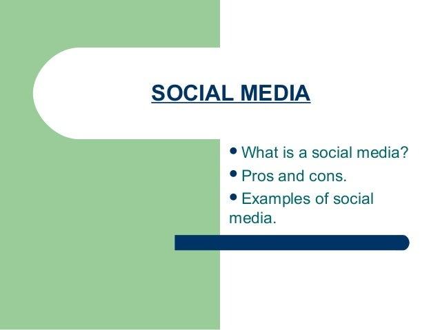 SOCIAL MEDIA What is a social media? Pros and cons. Examples of social media.