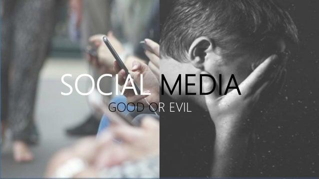 SOCIAL MEDIA GOOD OR EVIL