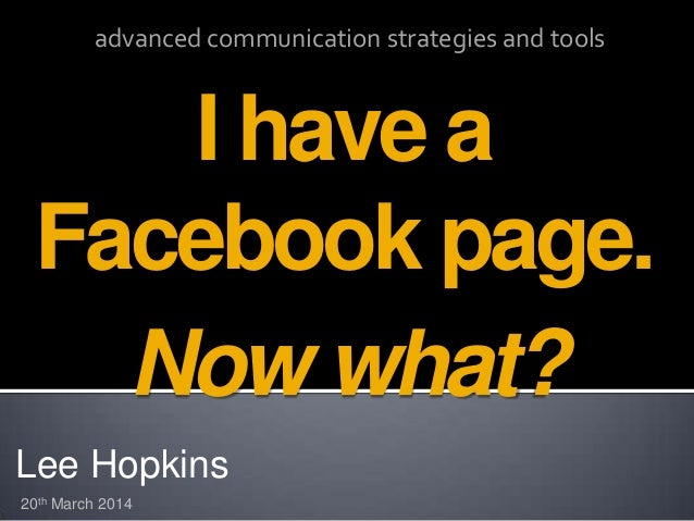 Lee Hopkins I have a Facebook page. 20th March 2014 advanced communication strategies and tools Now what?