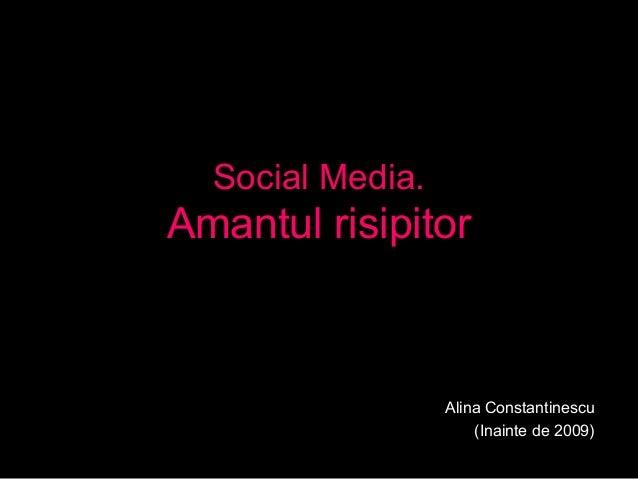 Social Media. Amantul risipitor Alina Constantinescu (Inainte de 2009)