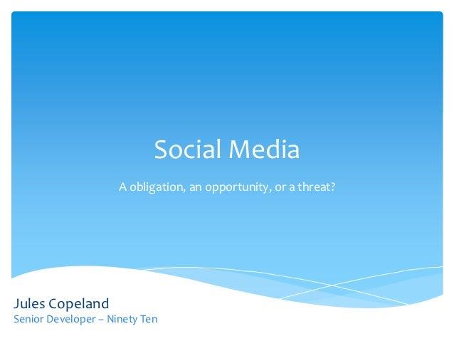Social Media                     A obligation, an opportunity, or a threat?Jules CopelandSenior Developer – Ninety Ten