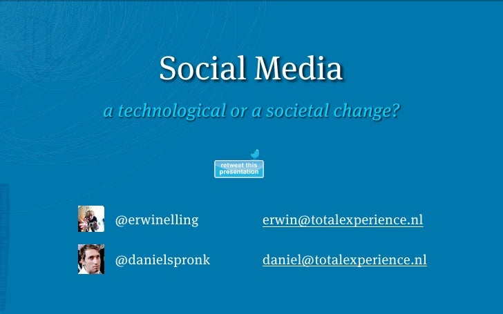 Social Media a technological or a societal change?      @erwinelling      erwin@totalexperience.nl   @danielspronk     dan...