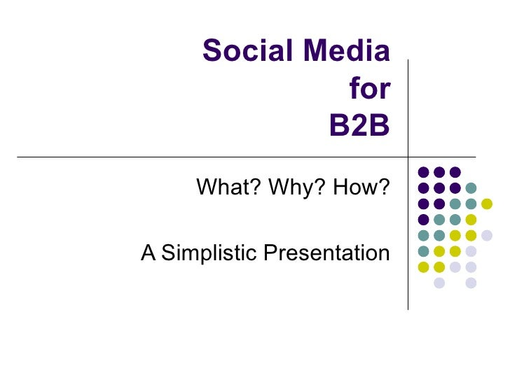 Social Media for B2B What? Why? How? A Simplistic Presentation