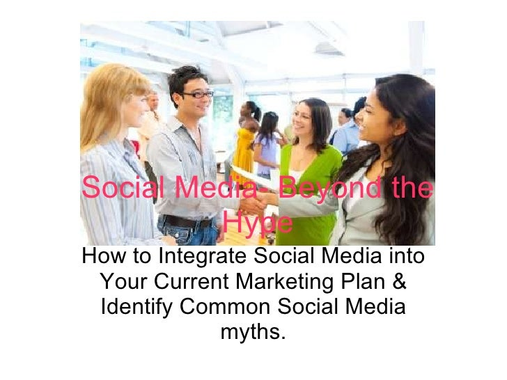 How to Integrate Social Media into Your Current Marketing Plan & Identify Common Social Media myths. Social Media- Beyond ...