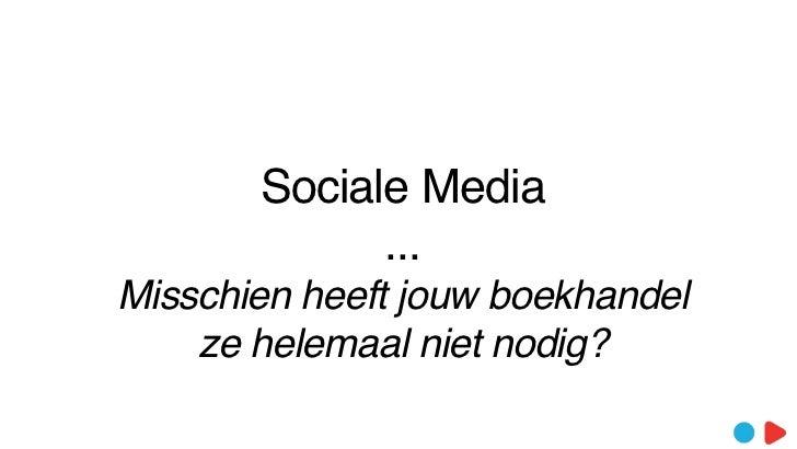 Sociale Media             ...Misschien heeft jouw boekhandel    ze helemaal niet nodig?
