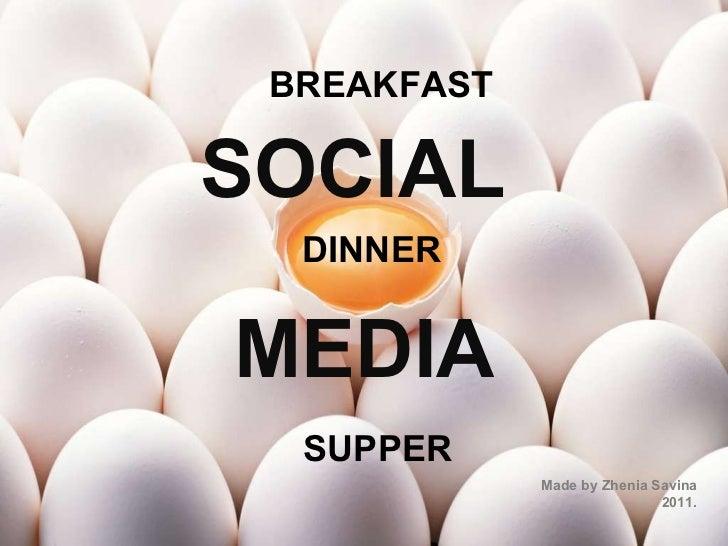 SOCIAL   MEDIA Made by Zhenia Savina 2011. BREAKFAST DINNER SUPPER