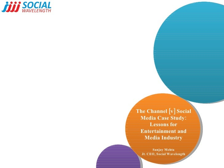 The Channel [v] Social Media Case Study: Lessons for Entertainment and Media Industry Sanjay Mehta Jt. CEO, Social Wavelen...