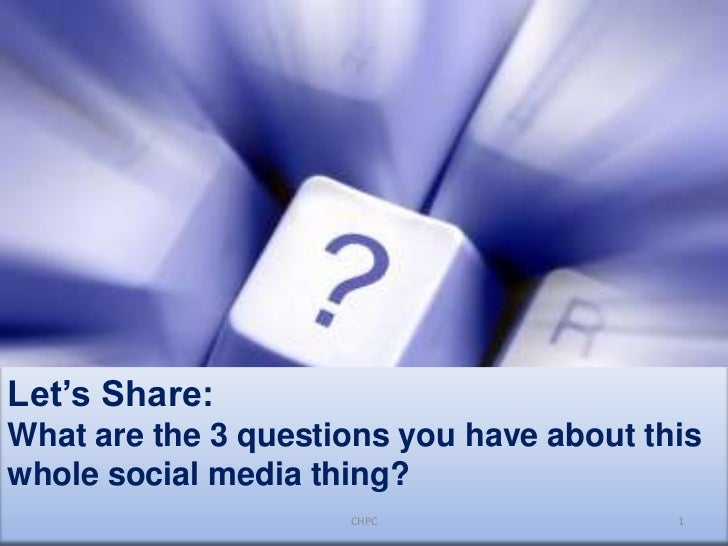 Let's Share:<br />What are the 3 questions you have about this whole social media thing?<br />CHPC<br />1<br />