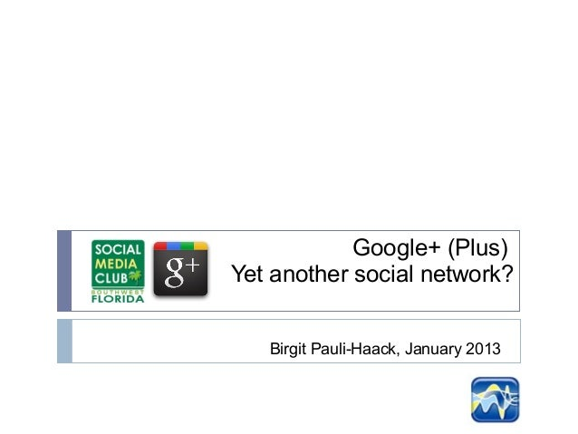 Google+ (Plus)Yet another social network?   Birgit Pauli-Haack, January 2013