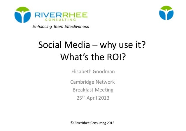 ©RiverRhee Consul.ng 2013 Social Media – why use it? What's the ROI? Elisabeth Goodman Cambri...