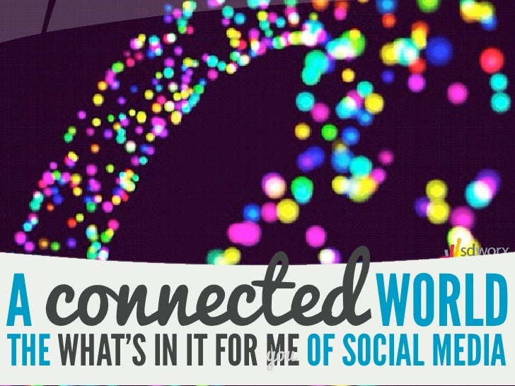 A connected WORLDTHE WHAT'S IN IT FOR ME OF SOCIAL MEDIA                     you